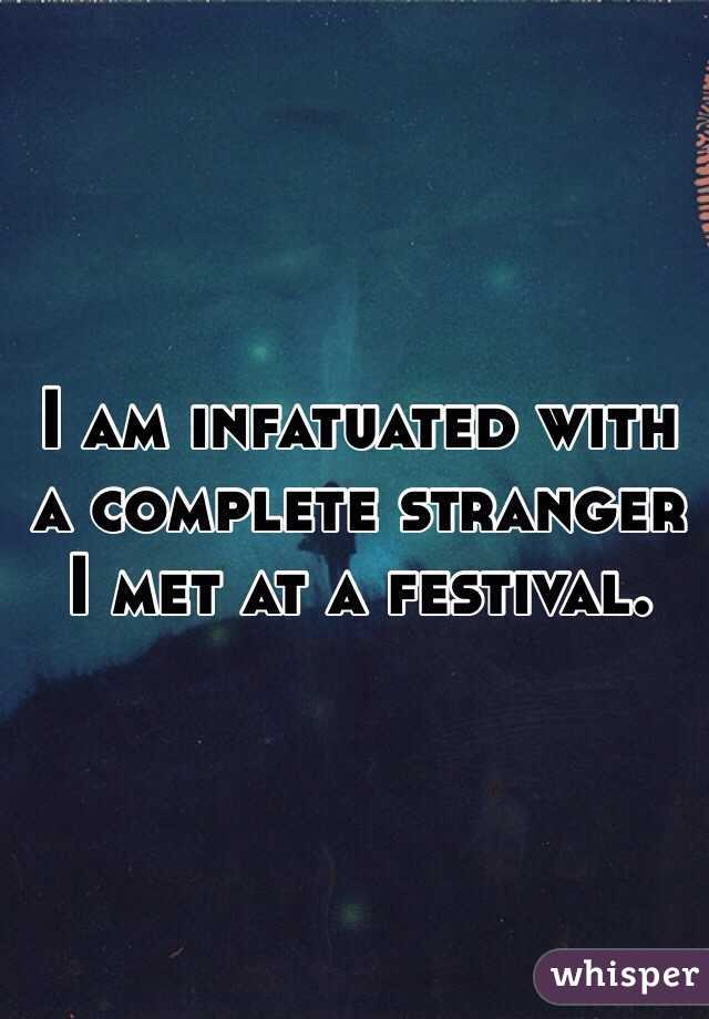 I am infatuated with a complete stranger I met at a festival.