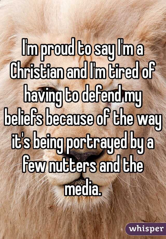 I'm proud to say I'm a Christian and I'm tired of having to defend my beliefs because of the way it's being portrayed by a few nutters and the media.