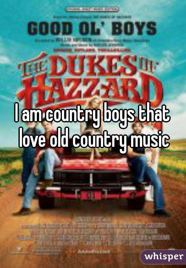 I am country boys that love old country music