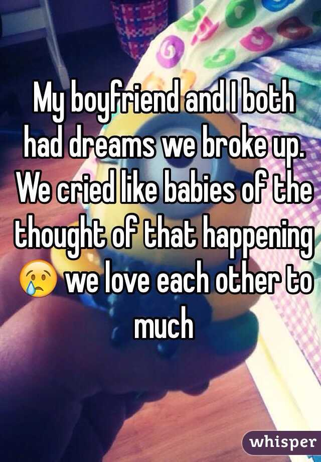 My boyfriend and I both had dreams we broke up. We cried like babies of the thought of that happening 😢 we love each other to much