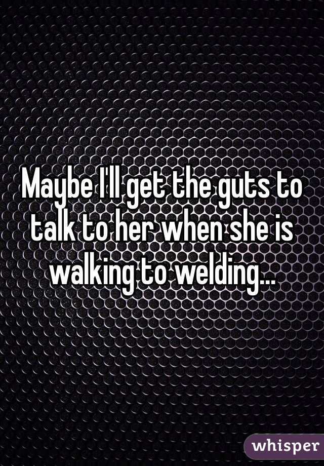 Maybe I'll get the guts to talk to her when she is walking to welding...