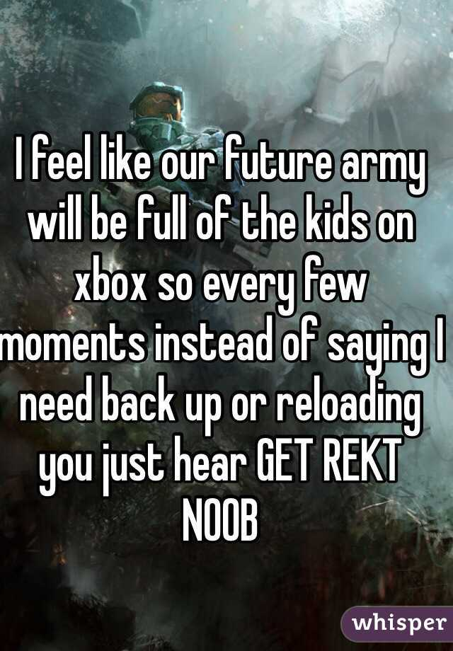 I feel like our future army will be full of the kids on xbox so every few moments instead of saying I need back up or reloading you just hear GET REKT NOOB