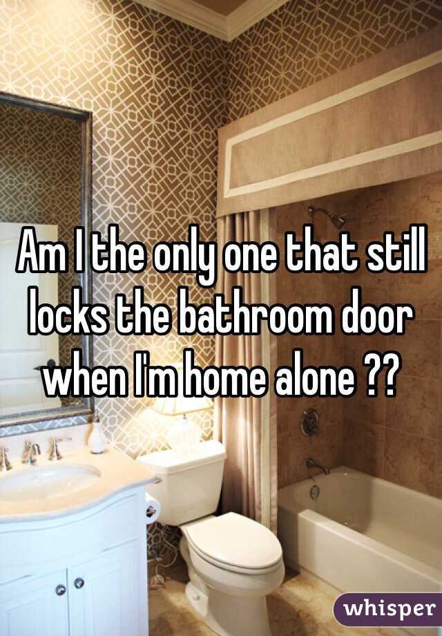 Am I the only one that still locks the bathroom door when I'm home alone ??