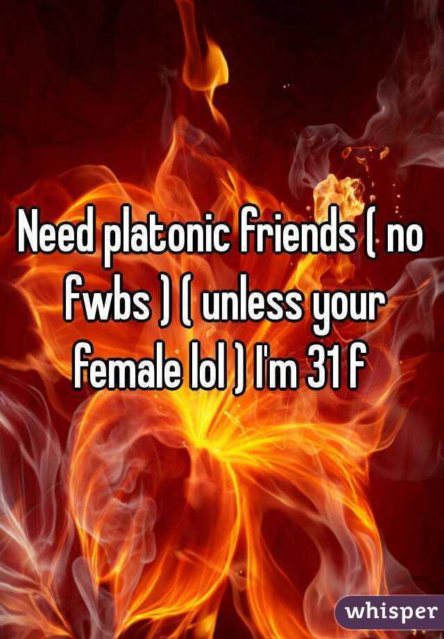 Need platonic friends ( no fwbs ) ( unless your female lol ) I'm 31 f