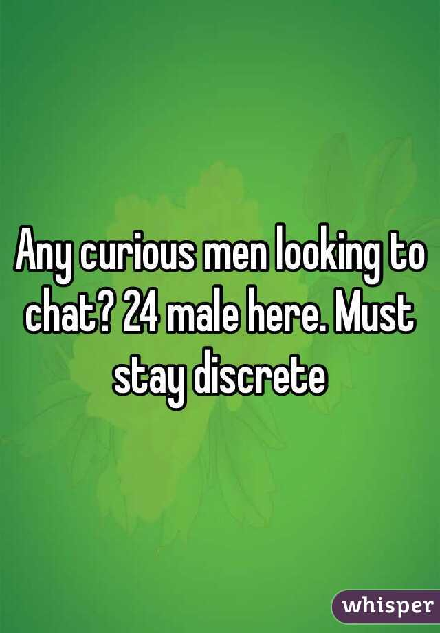 Any curious men looking to chat? 24 male here. Must stay discrete
