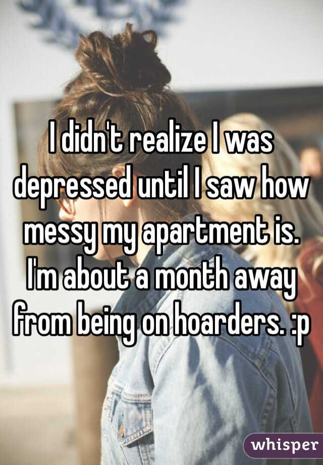 I didn't realize I was depressed until I saw how messy my apartment is. I'm about a month away from being on hoarders. :p