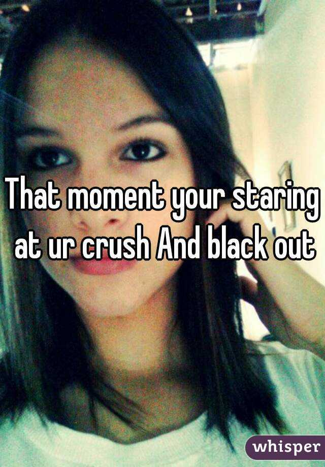 That moment your staring at ur crush And black out
