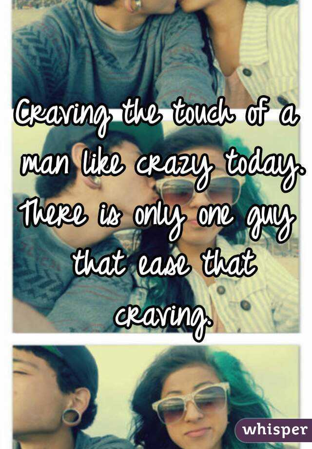 Craving the touch of a man like crazy today. There is only one guy that ease that craving.