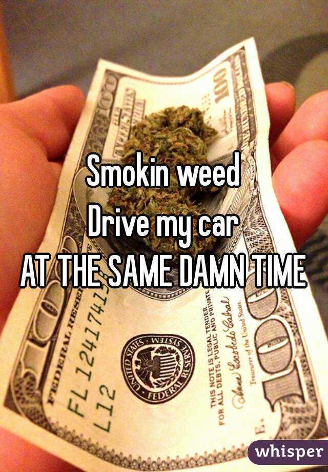 Smokin weed Drive my car AT THE SAME DAMN TIME