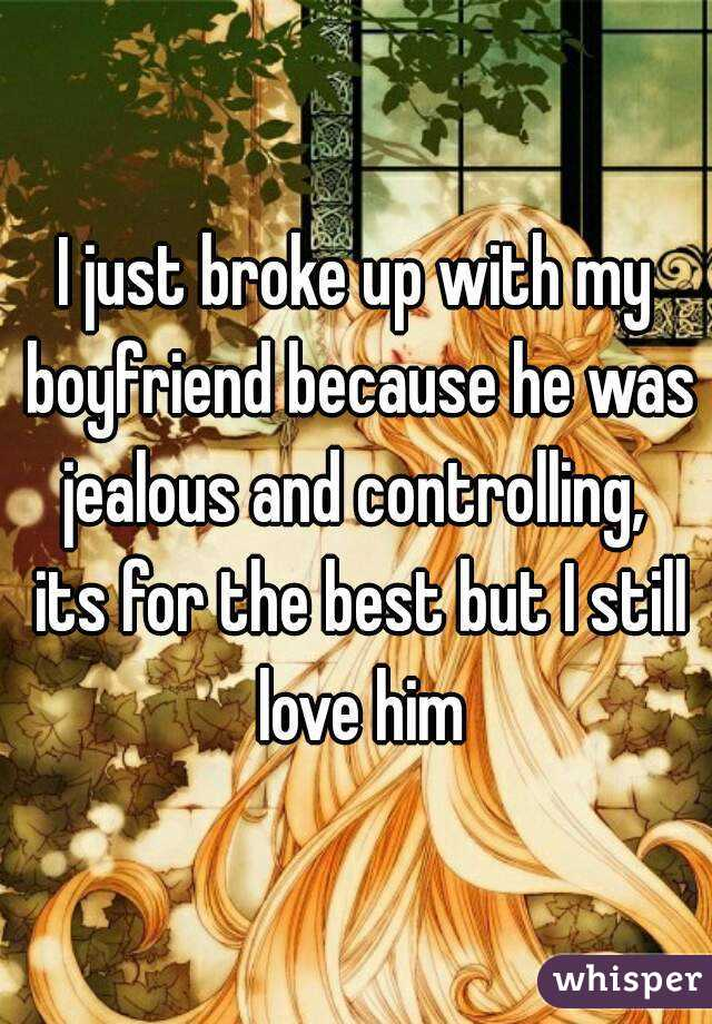 I just broke up with my boyfriend because he was jealous and controlling,  its for the best but I still love him