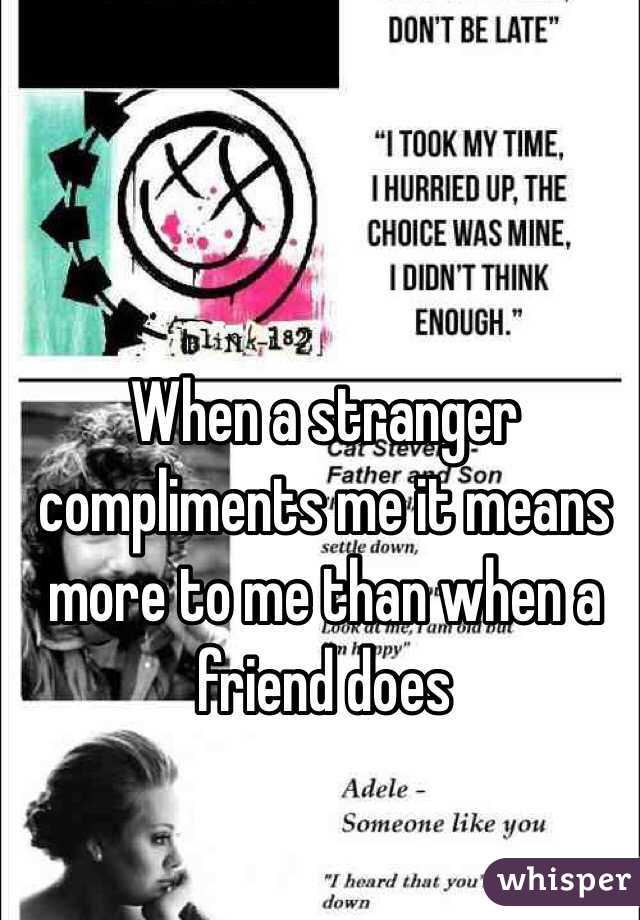 When a stranger compliments me it means more to me than when a friend does