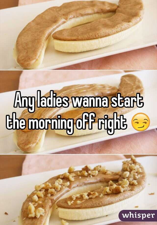 Any ladies wanna start the morning off right 😏