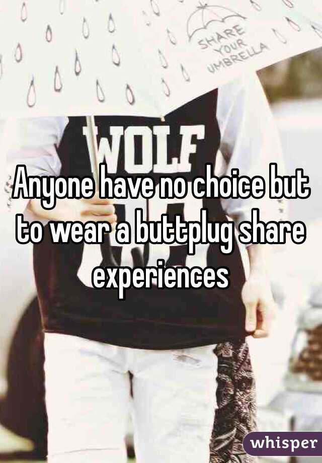 Anyone have no choice but to wear a buttplug share experiences