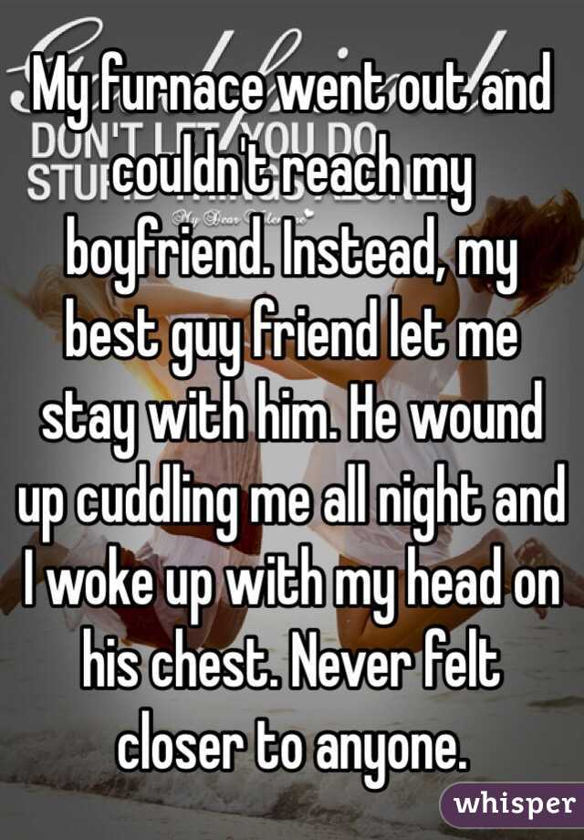 My furnace went out and couldn't reach my boyfriend. Instead, my best guy friend let me stay with him. He wound up cuddling me all night and I woke up with my head on his chest. Never felt closer to anyone.