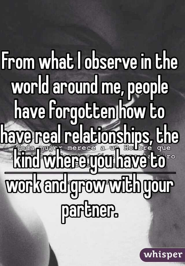 From what I observe in the world around me, people have forgotten how to have real relationships, the kind where you have to work and grow with your partner.