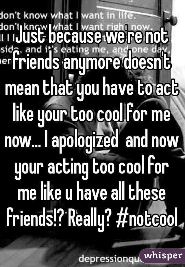 Just because we're not friends anymore doesn't mean that you have to act like your too cool for me now... I apologized  and now your acting too cool for me like u have all these friends!? Really? #notcool
