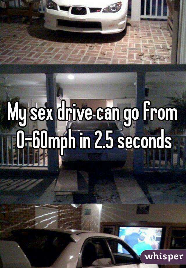 My sex drive can go from 0-60mph in 2.5 seconds