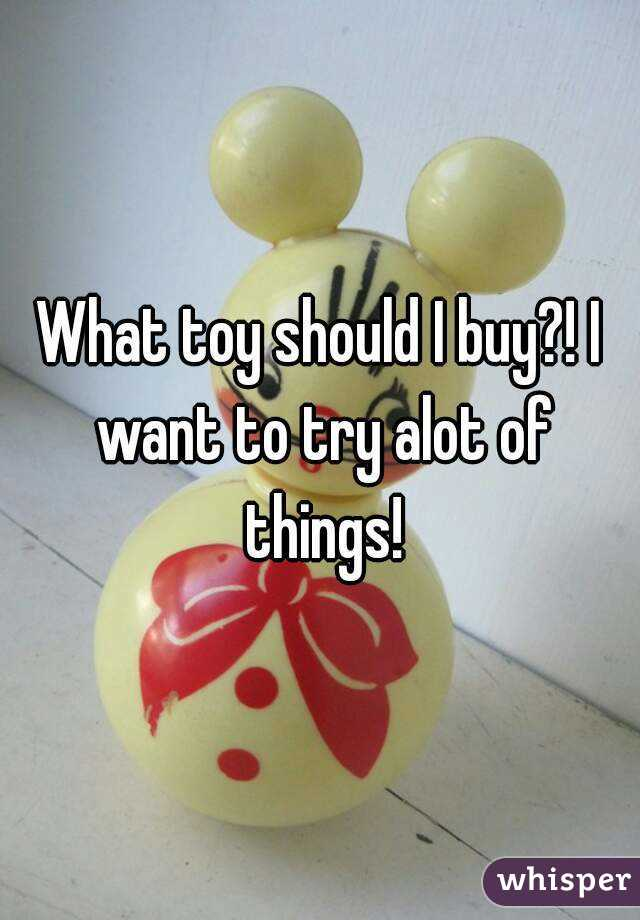 What toy should I buy?! I want to try alot of things!