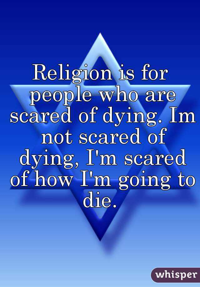 Religion is for people who are scared of dying. Im not scared of dying, I'm scared of how I'm going to die.