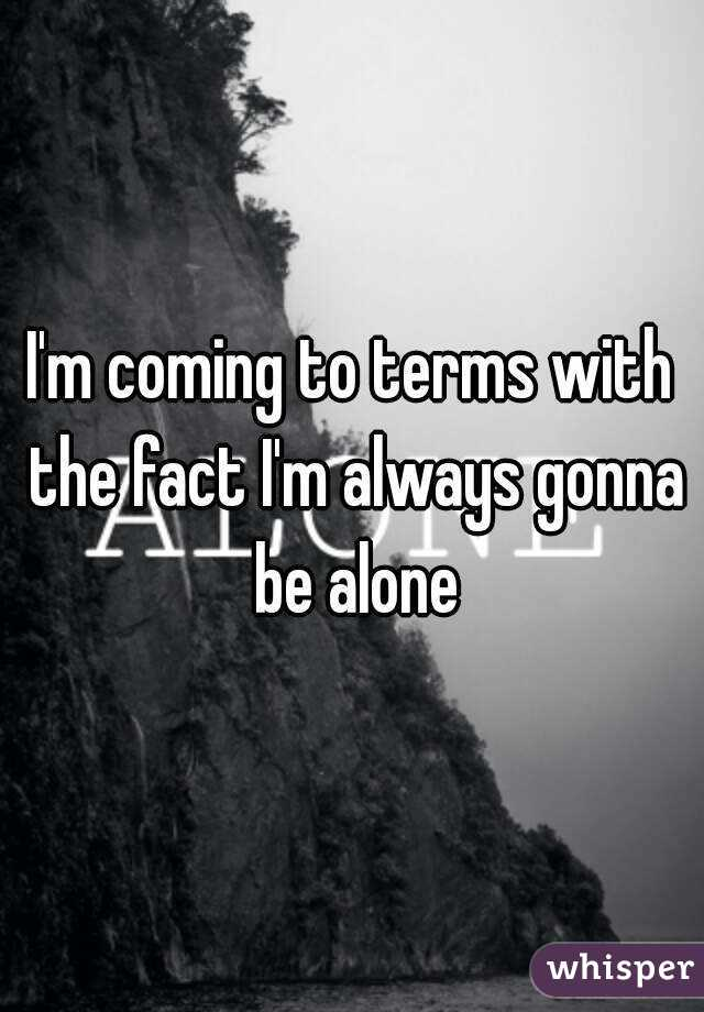 I'm coming to terms with the fact I'm always gonna be alone