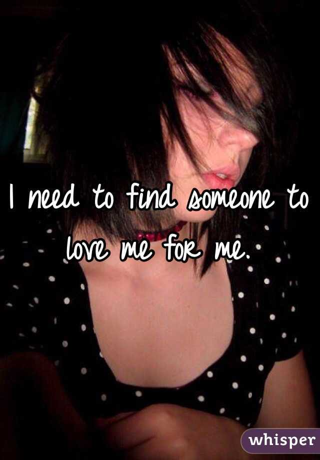 I need to find someone to love me for me.