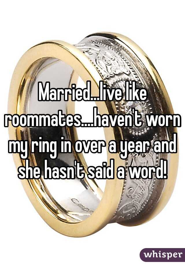 Married...live like roommates....haven't worn my ring in over a year and she hasn't said a word!