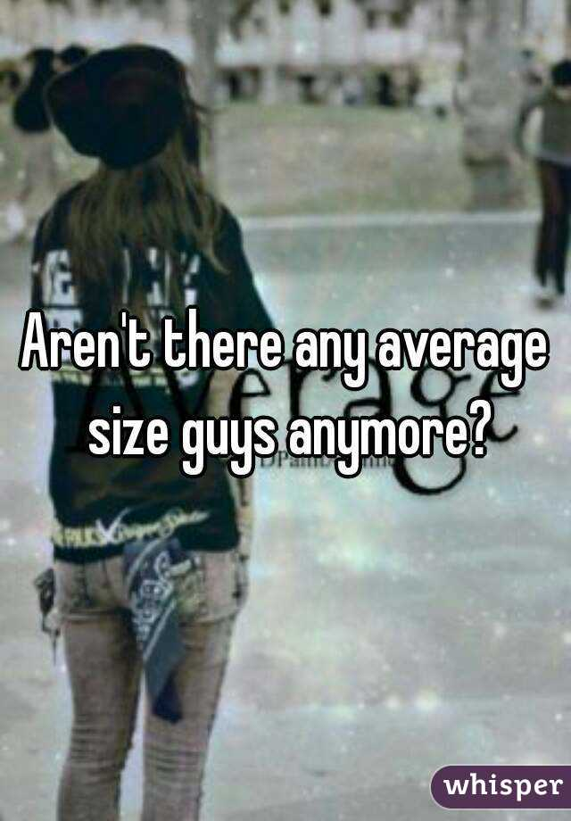 Aren't there any average size guys anymore?