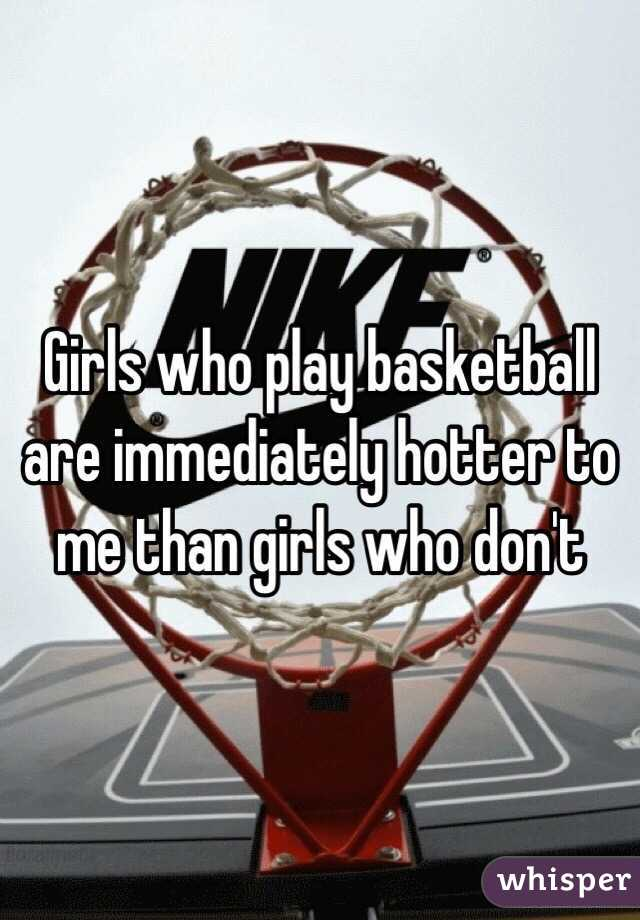 Girls who play basketball are immediately hotter to me than girls who don't
