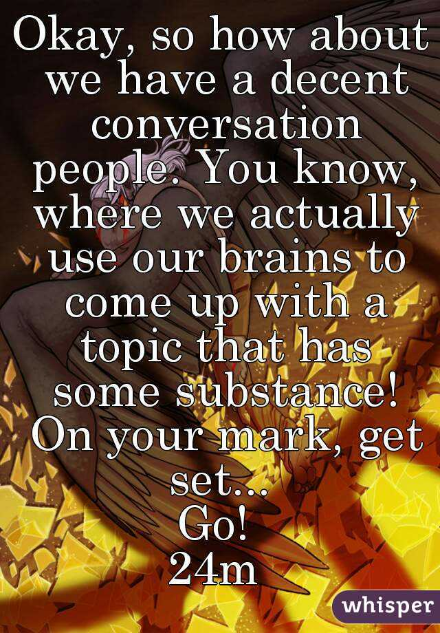 Okay, so how about we have a decent conversation people. You know, where we actually use our brains to come up with a topic that has some substance! On your mark, get set...  Go!  24m