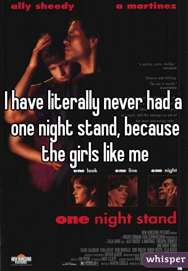 I have literally never had a one night stand, because the girls like me