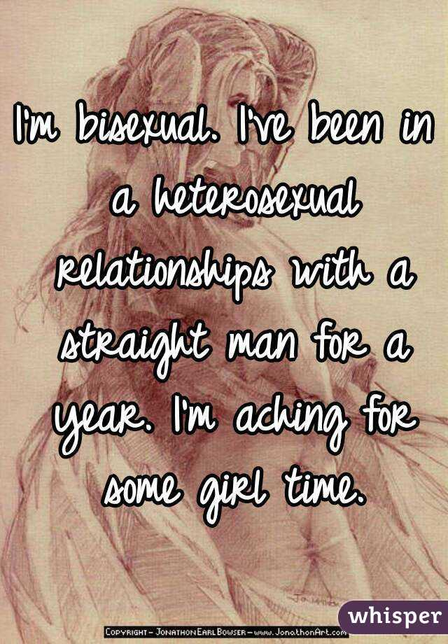 I'm bisexual. I've been in a heterosexual relationships with a straight man for a year. I'm aching for some girl time.