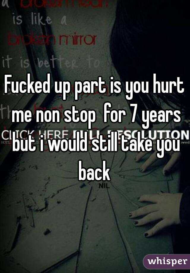 Fucked up part is you hurt me non stop  for 7 years but i would still take you back
