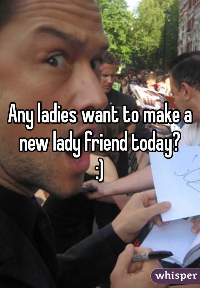 Any ladies want to make a new lady friend today? :)
