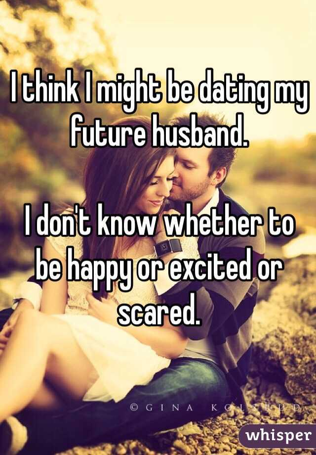 I think I might be dating my future husband.   I don't know whether to be happy or excited or scared.