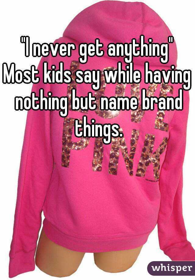 """I never get anything"" Most kids say while having nothing but name brand things."
