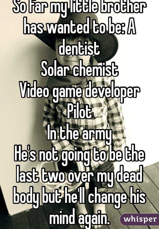 So far my little brother has wanted to be: A dentist Solar chemist  Video game developer Pilot In the army He's not going to be the last two over my dead body but he'll change his mind again.