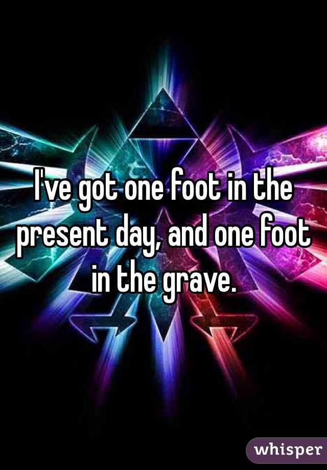 I've got one foot in the present day, and one foot in the grave.