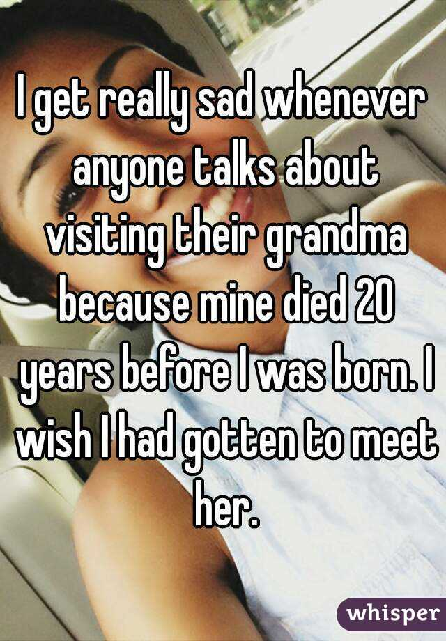 I get really sad whenever anyone talks about visiting their grandma because mine died 20 years before I was born. I wish I had gotten to meet her.