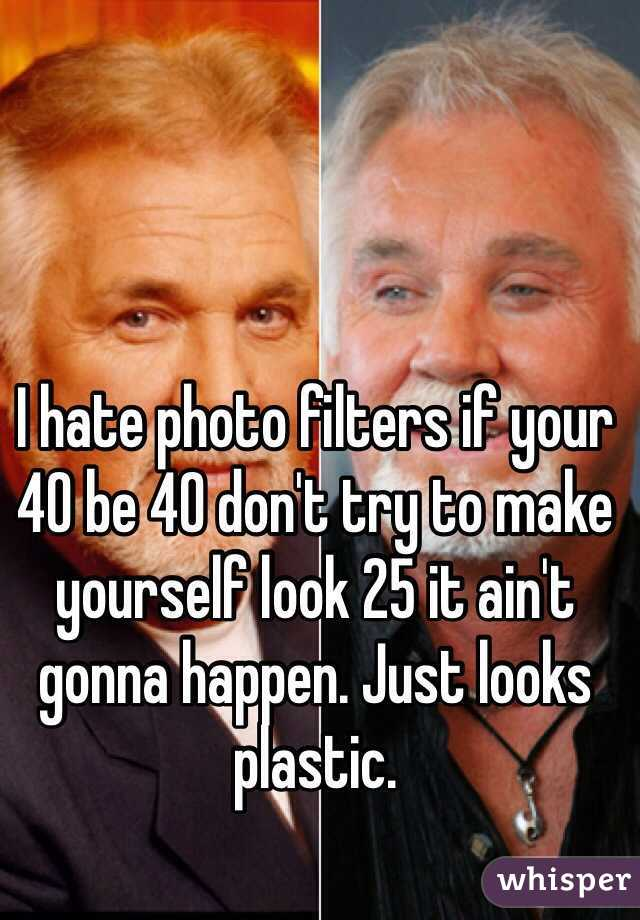 I hate photo filters if your 40 be 40 don't try to make yourself look 25 it ain't gonna happen. Just looks plastic.