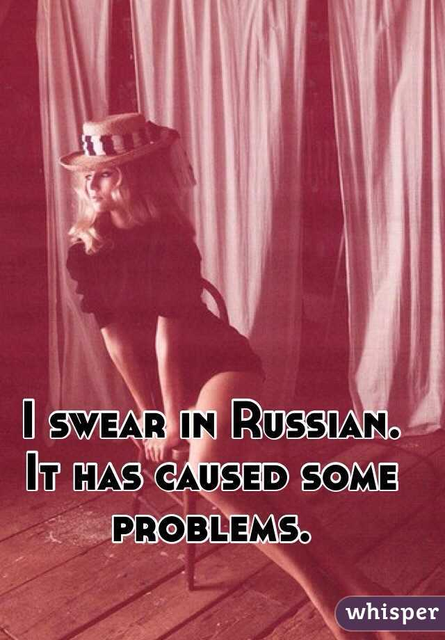 I swear in Russian. It has caused some problems.