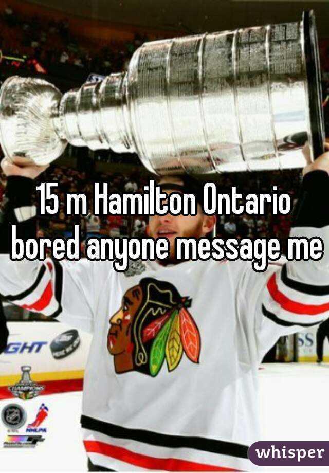 15 m Hamilton Ontario bored anyone message me