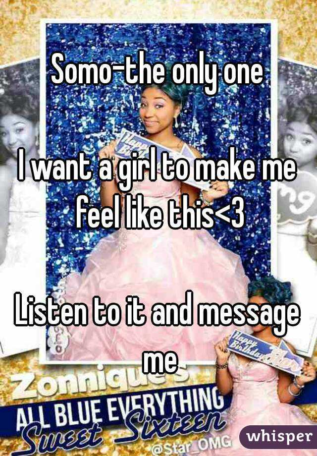 Somo-the only one  I want a girl to make me feel like this<3  Listen to it and message me
