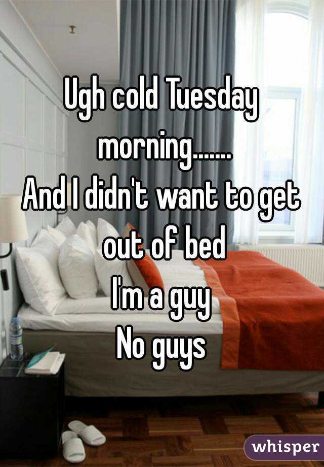 Ugh cold Tuesday morning....... And I didn't want to get out of bed I'm a guy No guys