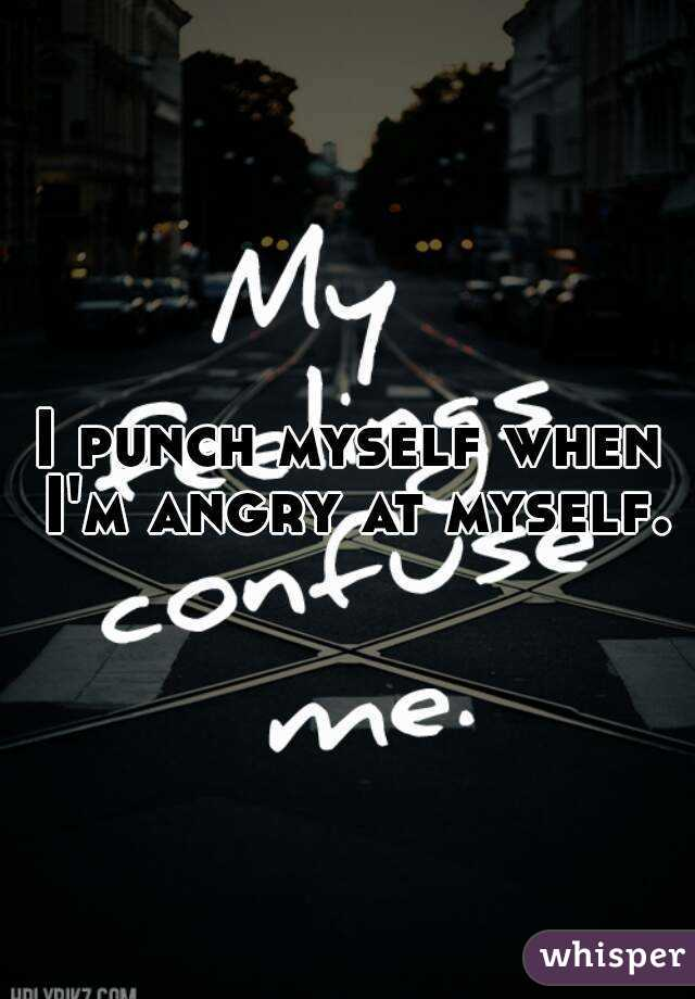 I punch myself when I'm angry at myself.