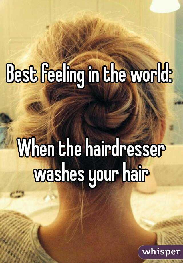 Best feeling in the world:    When the hairdresser washes your hair