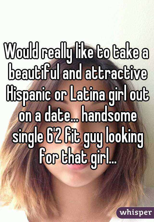 Would really like to take a beautiful and attractive Hispanic or Latina girl out on a date... handsome single 6'2 fit guy looking for that girl...