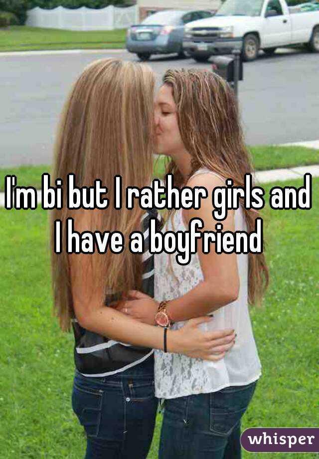 I'm bi but I rather girls and I have a boyfriend