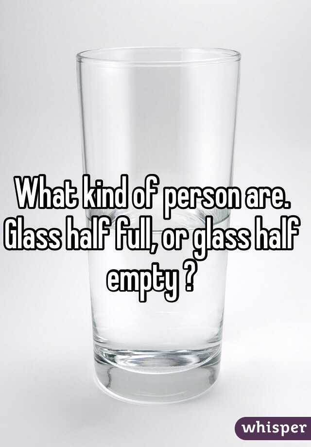 What kind of person are.  Glass half full, or glass half empty ?