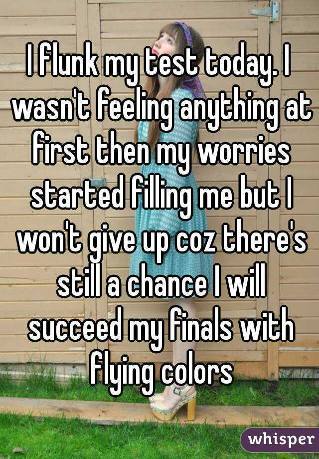 I flunk my test today. I wasn't feeling anything at first then my worries started filling me but I won't give up coz there's still a chance I will succeed my finals with flying colors