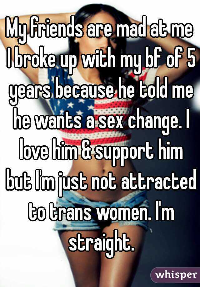 My friends are mad at me I broke up with my bf of 5 years because he told me he wants a sex change. I love him & support him but I'm just not attracted to trans women. I'm straight.